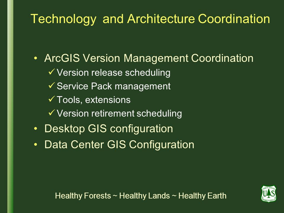 Technology and Architecture Coordination ArcGIS Version Management Coordination Version release scheduling Service Pack management Tools, extensions Version retirement scheduling Desktop GIS configuration Data Center GIS Configuration Healthy Forests ~ Healthy Lands ~ Healthy Earth