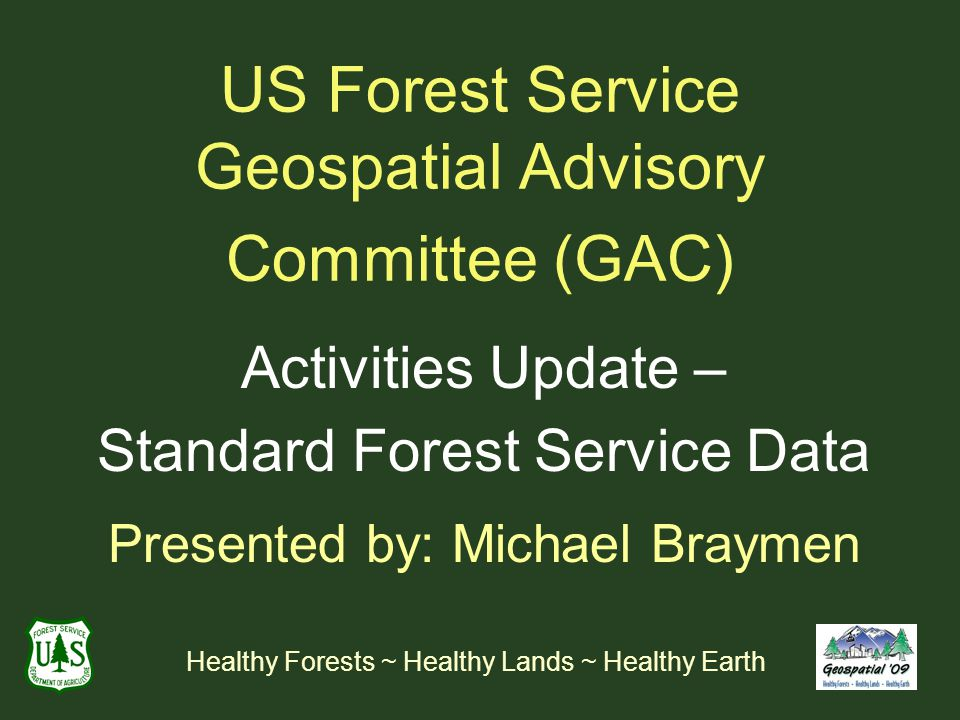 US Forest Service Geospatial Advisory Committee (GAC) Activities Update – Standard Forest Service Data Presented by: Michael Braymen Healthy Forests ~ Healthy Lands ~ Healthy Earth