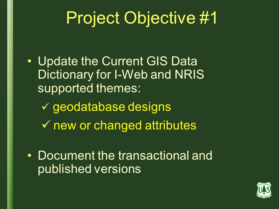 Project Objective #1 Update the Current GIS Data Dictionary for I-Web and NRIS supported themes: geodatabase designs new or changed attributes Document the transactional and published versions