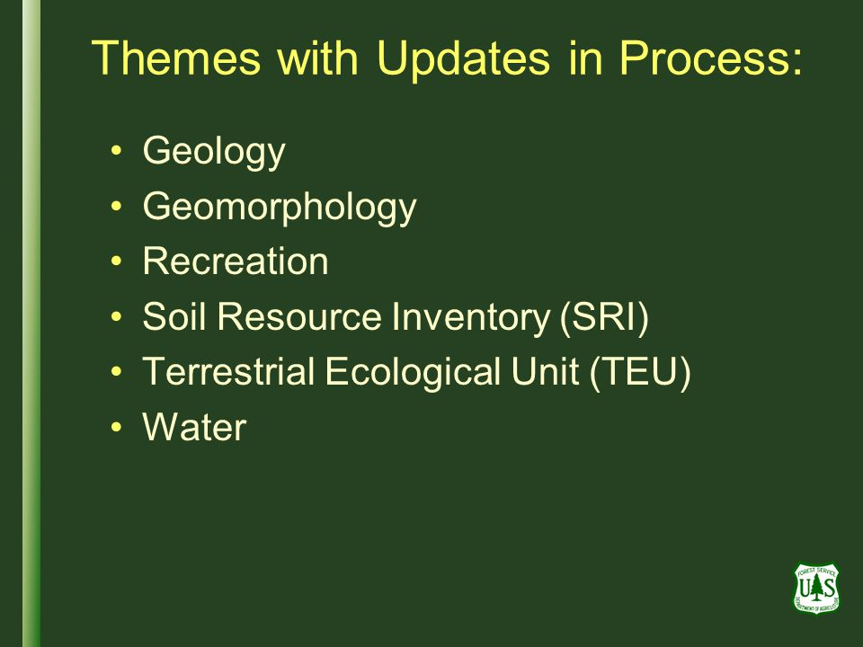 Themes with Updates in Process: Geology Geomorphology Recreation Soil Resource Inventory (SRI) Terrestrial Ecological Unit (TEU) Water