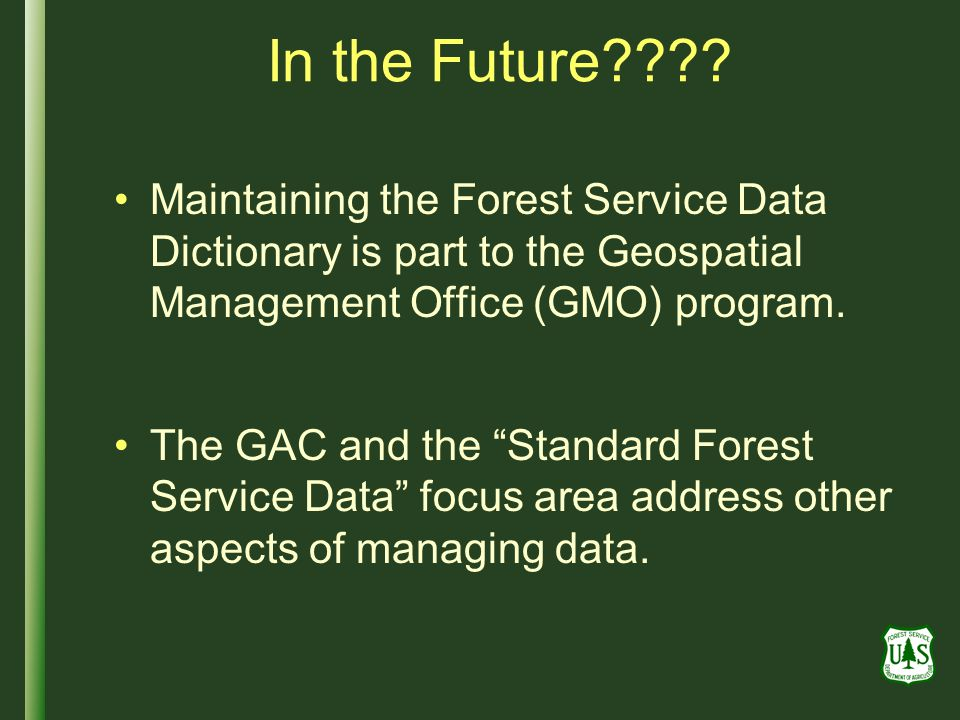 In the Future???? Maintaining the Forest Service Data Dictionary is part to the Geospatial Management Office (GMO) program. The GAC and the Standard F