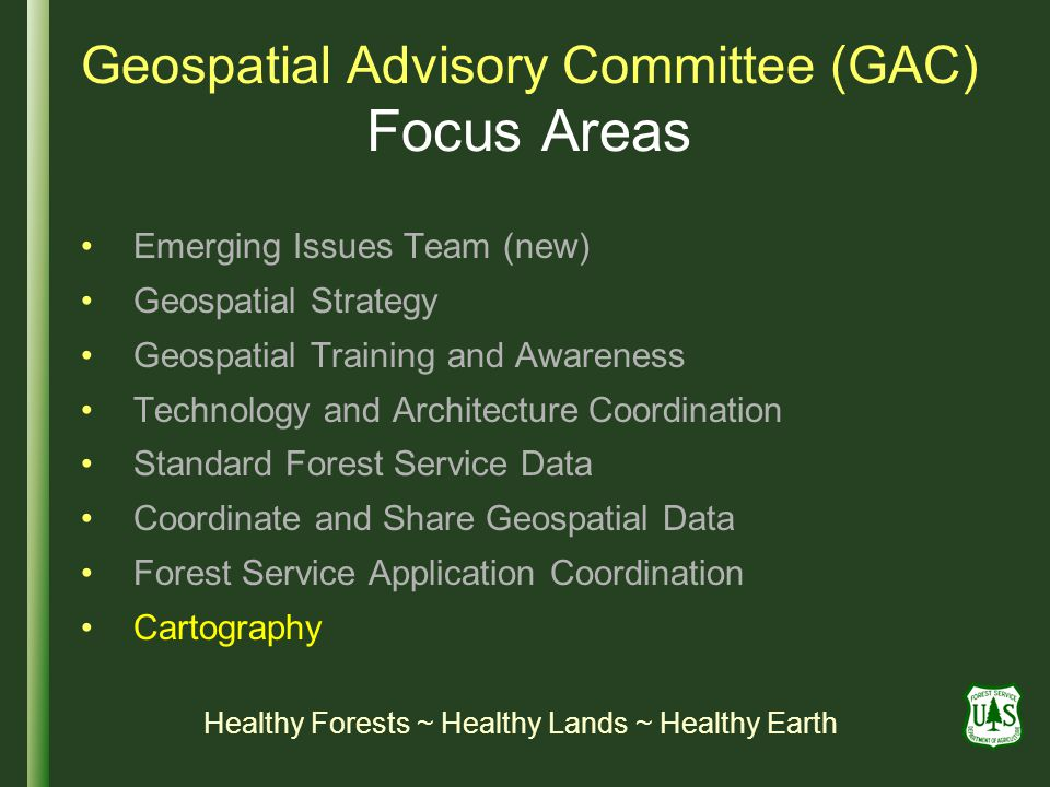 Geospatial Advisory Committee (GAC) Focus Areas Emerging Issues Team (new) Geospatial Strategy Geospatial Training and Awareness Technology and Architecture Coordination Standard Forest Service Data Coordinate and Share Geospatial Data Forest Service Application Coordination Cartography Healthy Forests ~ Healthy Lands ~ Healthy Earth