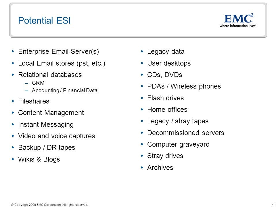 18 © Copyright 2009 EMC Corporation. All rights reserved. Potential ESI Enterprise Email Server(s) Local Email stores (pst, etc.) Relational databases
