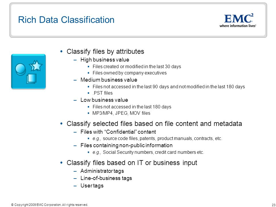 23 © Copyright 2009 EMC Corporation. All rights reserved. Rich Data Classification Classify files by attributes –High business value Files created or