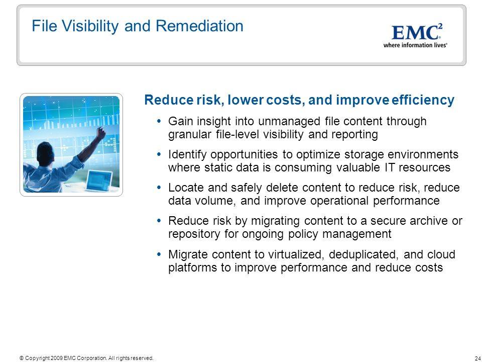 24 © Copyright 2009 EMC Corporation. All rights reserved. File Visibility and Remediation Reduce risk, lower costs, and improve efficiency Gain insigh