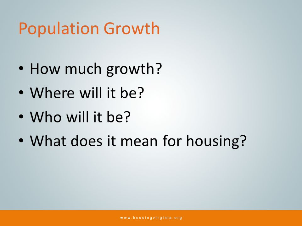 Population Growth How much growth? Where will it be? Who will it be? What does it mean for housing?