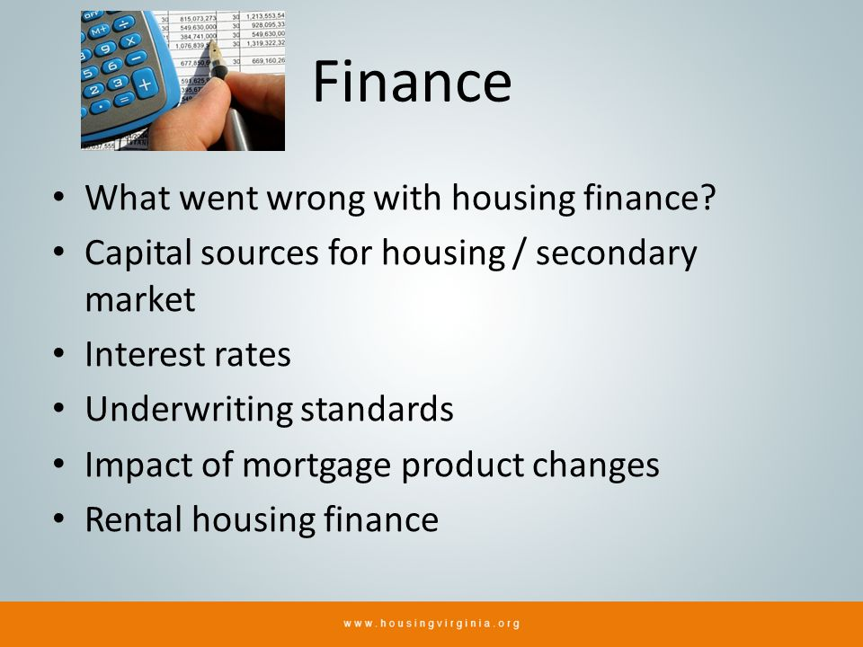 Finance What went wrong with housing finance? Capital sources for housing / secondary market Interest rates Underwriting standards Impact of mortgage