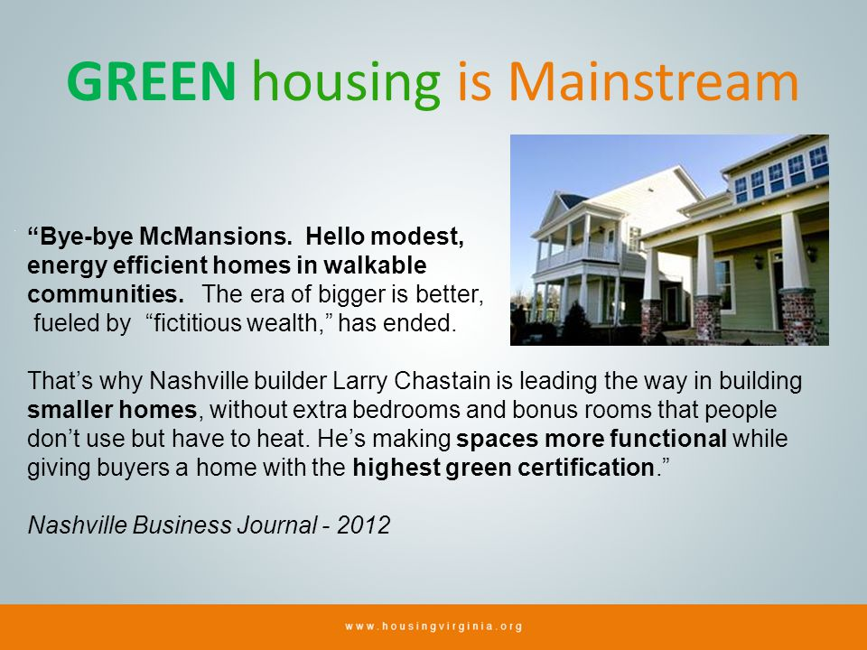 GREEN housing is Mainstream Bye-bye McMansions. Hello modest, energy efficient homes in walkable communities. The era of bigger is better, fueled by f