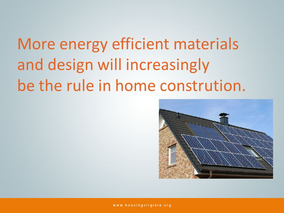 More energy efficient materials and design will increasingly be the rule in home constrution.