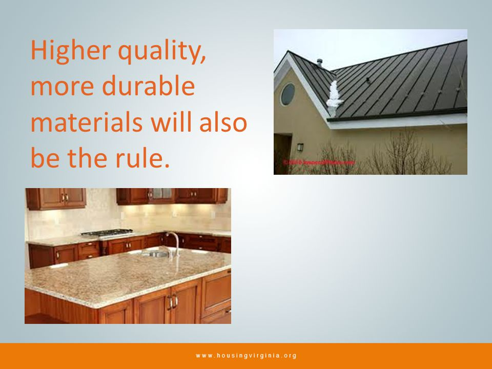 Higher quality, more durable materials will also be the rule.