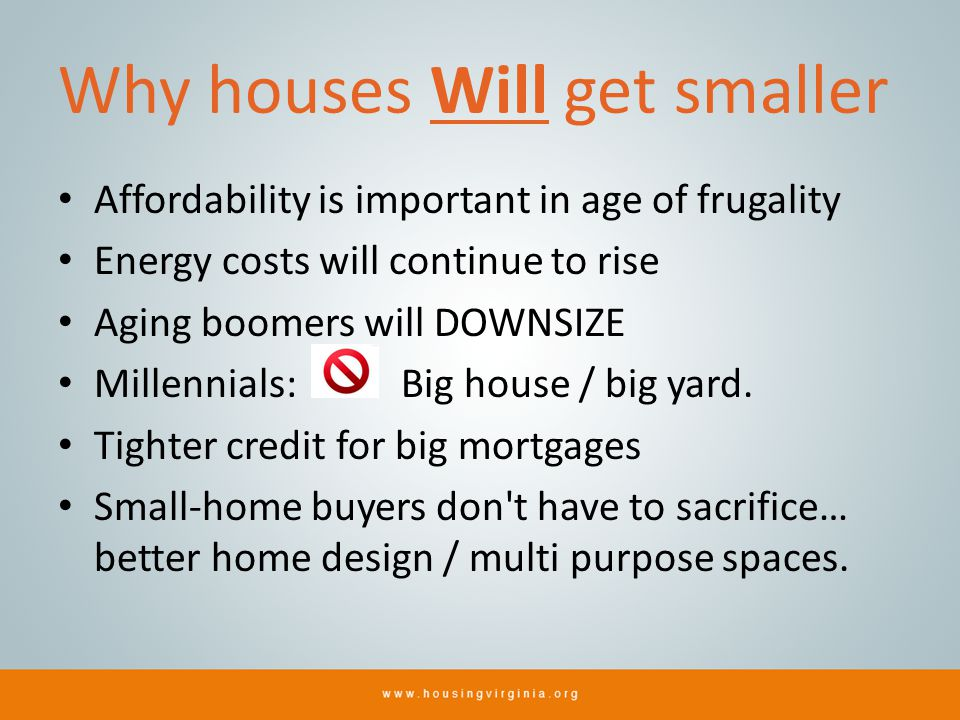 Why houses Will get smaller Affordability is important in age of frugality Energy costs will continue to rise Aging boomers will DOWNSIZE Millennials: