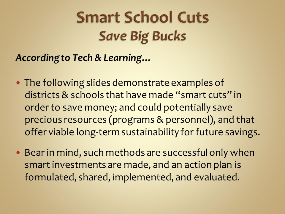 According to Tech & Learning… The following slides demonstrate examples of districts & schools that have made smart cuts in order to save money; and c