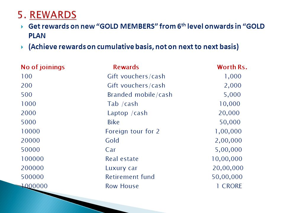 Get rewards on new GOLD MEMBERS from 6 th level onwards in GOLD PLAN (Achieve rewards on cumulative basis, not on next to next basis) No of joinings Rewards Worth Rs.