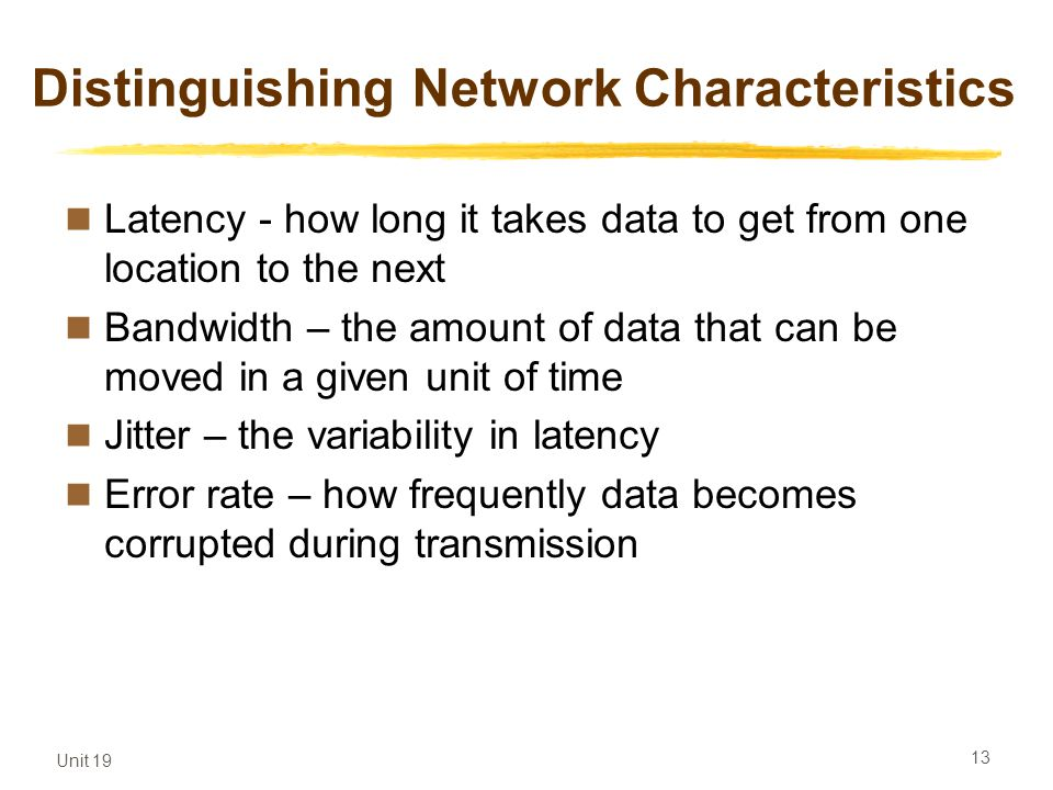 Unit 19 13 Distinguishing Network Characteristics Latency - how long it takes data to get from one location to the next Bandwidth – the amount of data