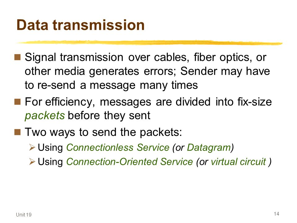 Unit 19 14 Data transmission Signal transmission over cables, fiber optics, or other media generates errors; Sender may have to re-send a message many
