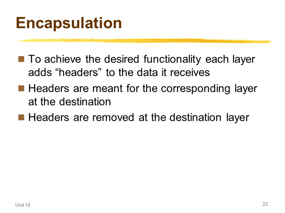 Unit 19 22 Encapsulation To achieve the desired functionality each layer adds headers to the data it receives Headers are meant for the corresponding