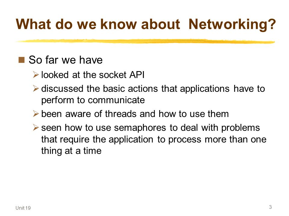 Unit 19 3 What do we know about Networking? So far we have looked at the socket API discussed the basic actions that applications have to perform to c