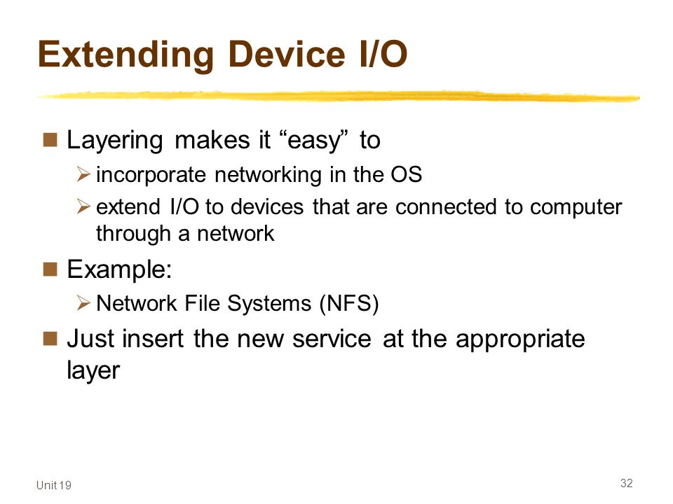 Unit 19 32 Extending Device I/O Layering makes it easy to incorporate networking in the OS extend I/O to devices that are connected to computer throug