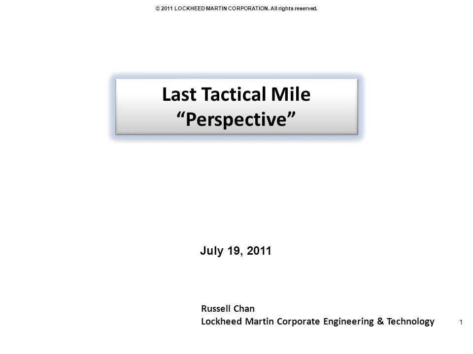 1 © 2011 LOCKHEED MARTIN CORPORATION. All rights reserved. Russell Chan Lockheed Martin Corporate Engineering & Technology Last Tactical Mile Perspect