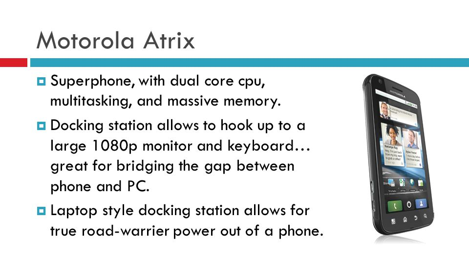 Motorola Atrix Superphone, with dual core cpu, multitasking, and massive memory. Docking station allows to hook up to a large 1080p monitor and keyboa
