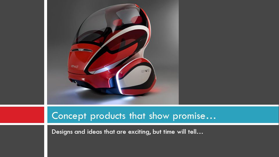 Designs and ideas that are exciting, but time will tell… Concept products that show promise…
