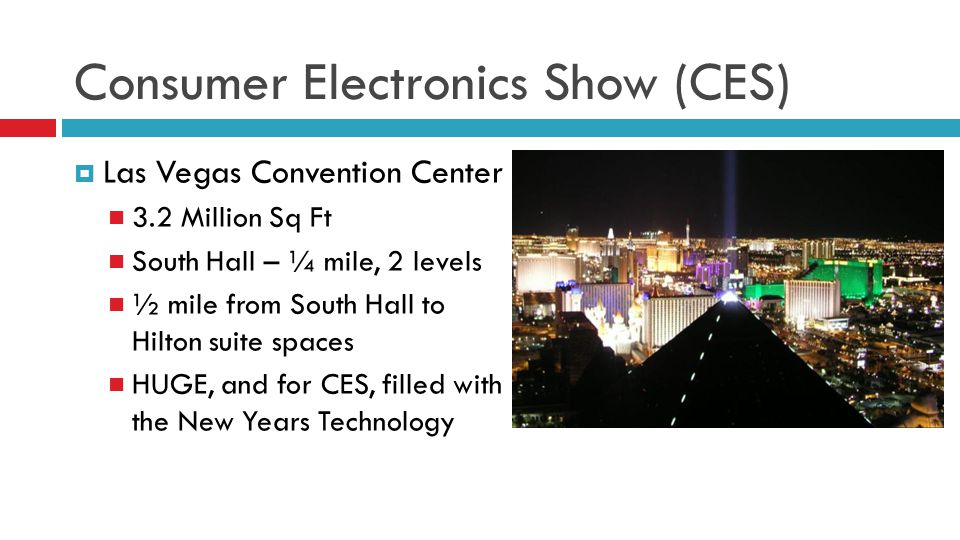 Consumer Electronics Show (CES) Las Vegas Convention Center 3.2 Million Sq Ft South Hall – ¼ mile, 2 levels ½ mile from South Hall to Hilton suite spa