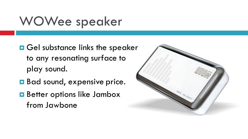WOWee speaker Gel substance links the speaker to any resonating surface to play sound. Bad sound, expensive price. Better options like Jambox from Jaw
