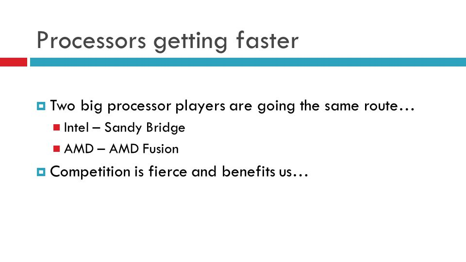 Processors getting faster Two big processor players are going the same route… Intel – Sandy Bridge AMD – AMD Fusion Competition is fierce and benefits
