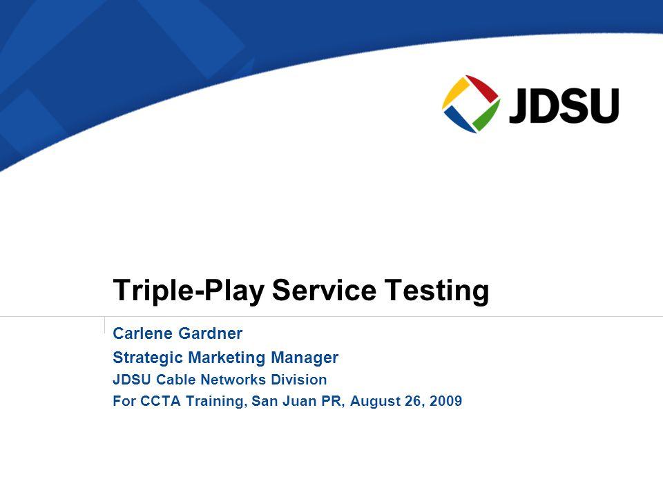 Triple-Play Service Testing Carlene Gardner Strategic Marketing Manager JDSU Cable Networks Division For CCTA Training, San Juan PR, August 26, 2009
