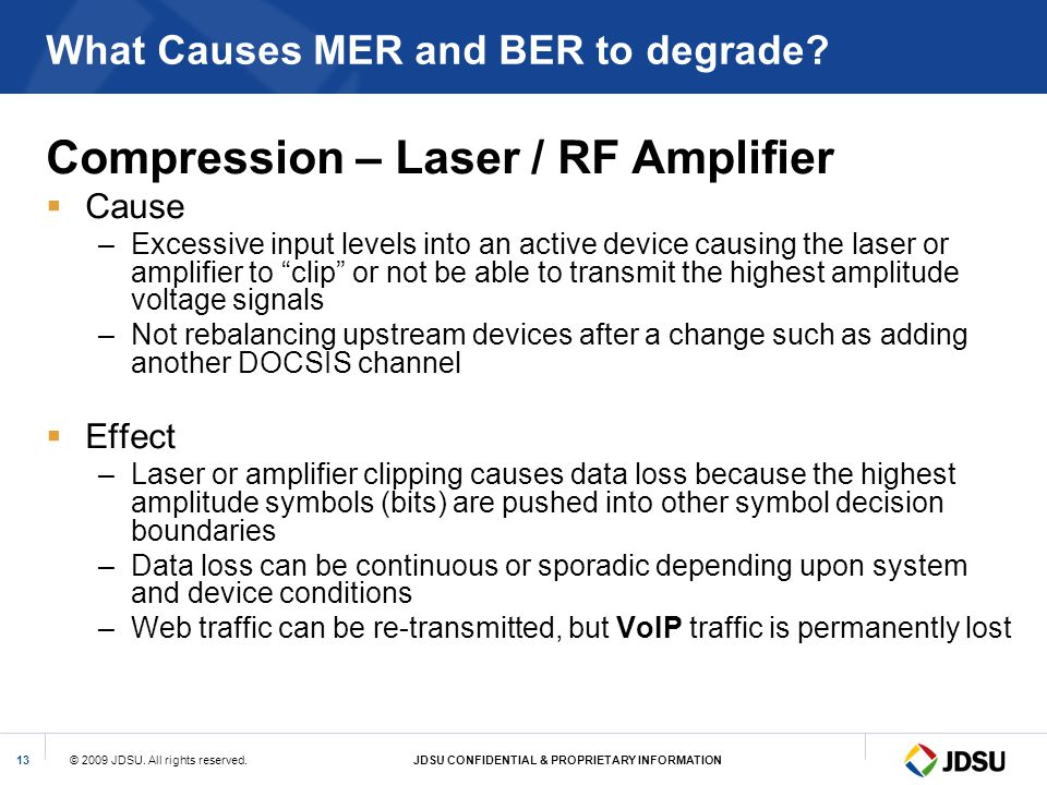 © 2009 JDSU. All rights reserved.JDSU CONFIDENTIAL & PROPRIETARY INFORMATION13 What Causes MER and BER to degrade? Compression – Laser / RF Amplifier