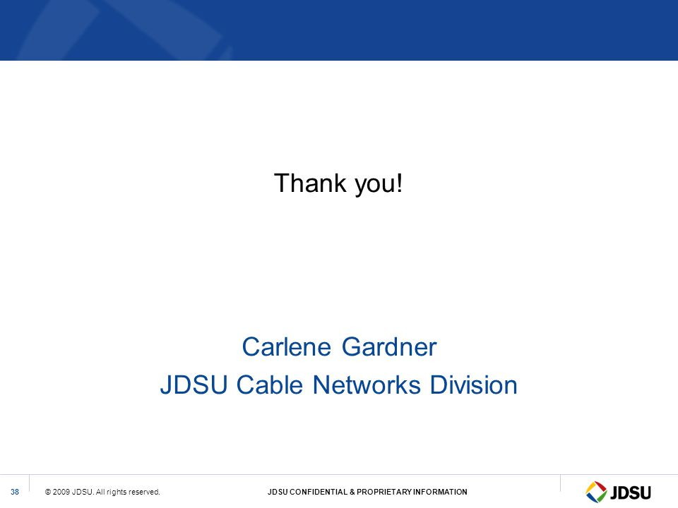 © 2009 JDSU. All rights reserved.JDSU CONFIDENTIAL & PROPRIETARY INFORMATION38 Thank you! Carlene Gardner JDSU Cable Networks Division