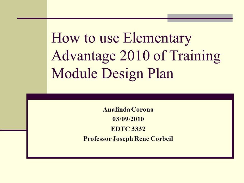 How to use Elementary Advantage 2010 of Training Module Design Plan Analinda Corona 03/09/2010 EDTC 3332 Professor Joseph Rene Corbeil