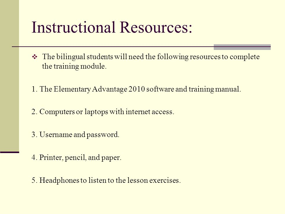 Instructional Resources: The bilingual students will need the following resources to complete the training module. 1. The Elementary Advantage 2010 so