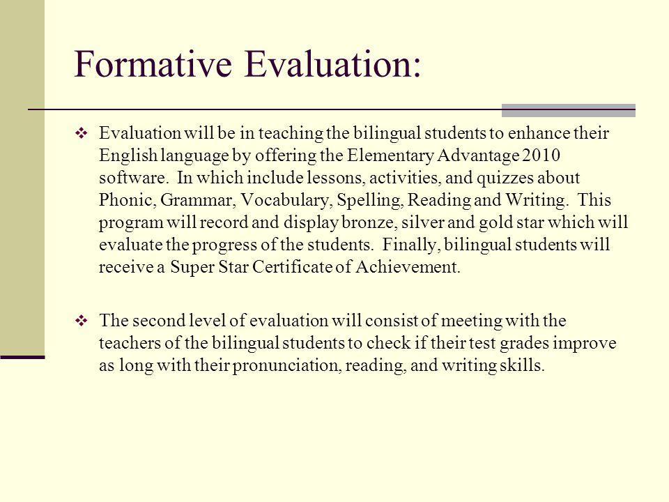 Formative Evaluation: Evaluation will be in teaching the bilingual students to enhance their English language by offering the Elementary Advantage 201