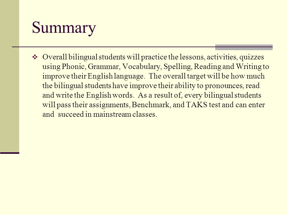Summary Overall bilingual students will practice the lessons, activities, quizzes using Phonic, Grammar, Vocabulary, Spelling, Reading and Writing to