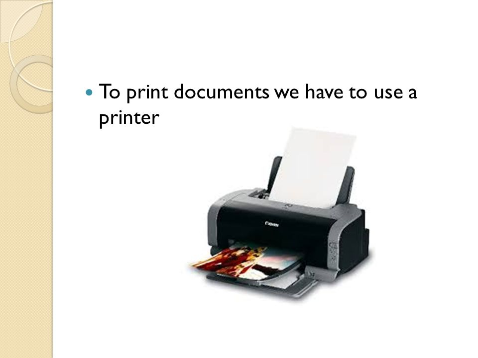 To print documents we have to use a printer