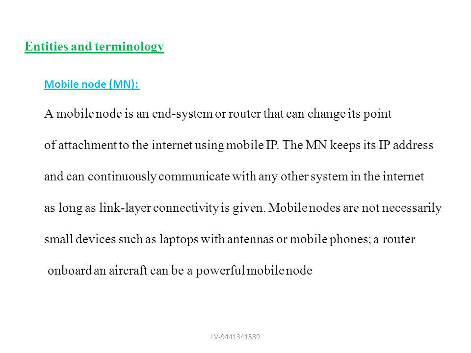 Entities and terminology Mobile node (MN): A mobile node is an end-system or router that can change its point of attachment to the internet using mobi
