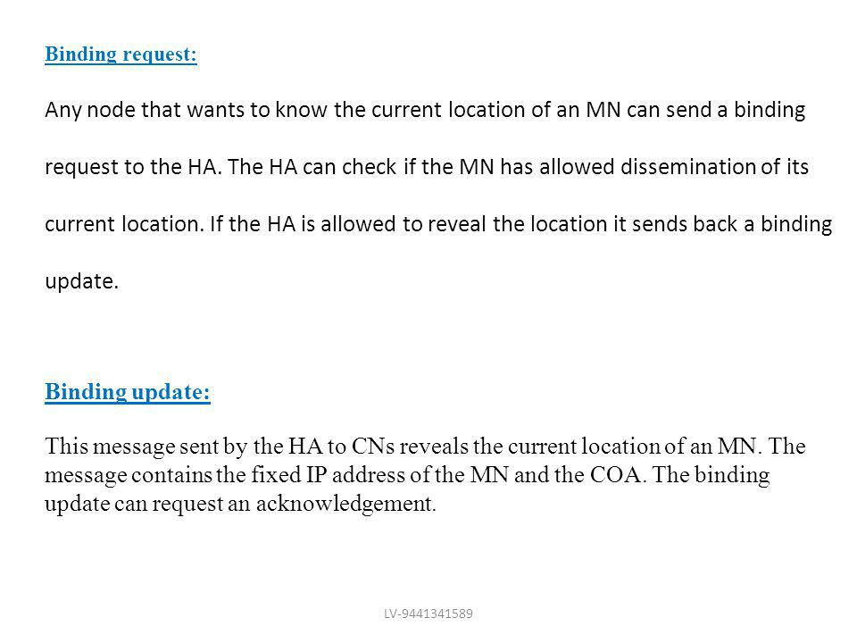 Binding request: Any node that wants to know the current location of an MN can send a binding request to the HA. The HA can check if the MN has allowe