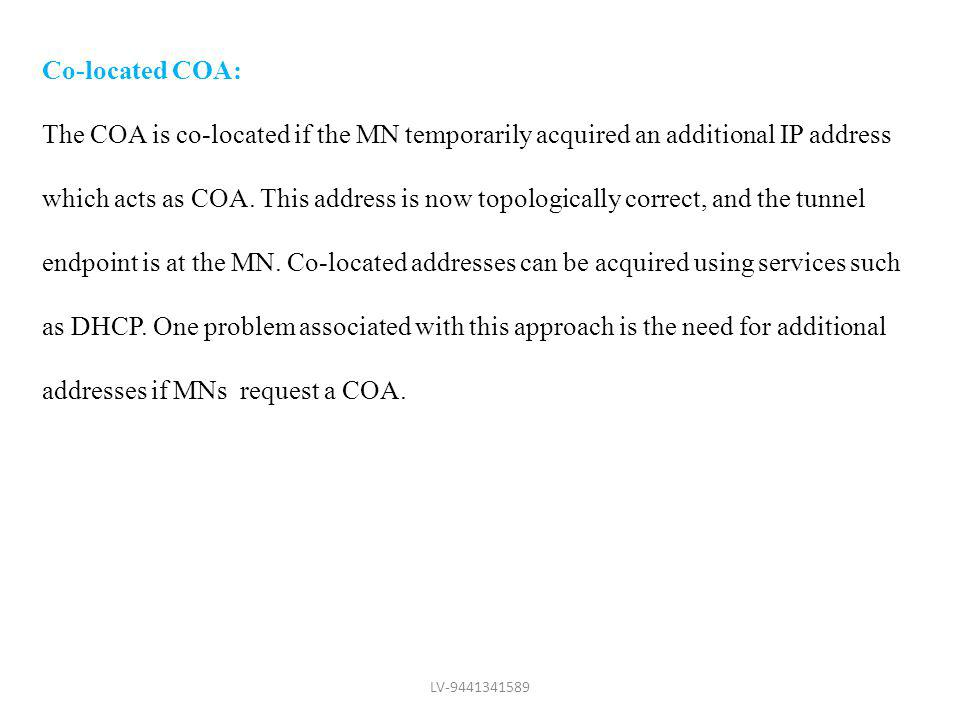 Co-located COA: The COA is co-located if the MN temporarily acquired an additional IP address which acts as COA. This address is now topologically cor