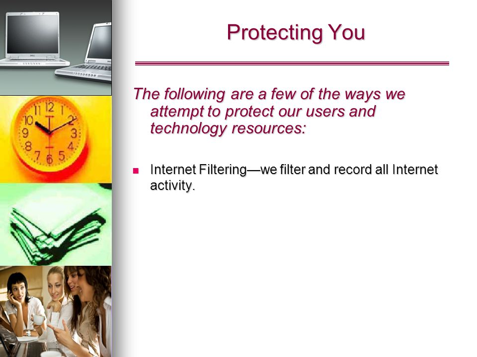 Protecting You The following are a few of the ways we attempt to protect our users and technology resources: Internet Filteringwe filter and record all Internet activity.