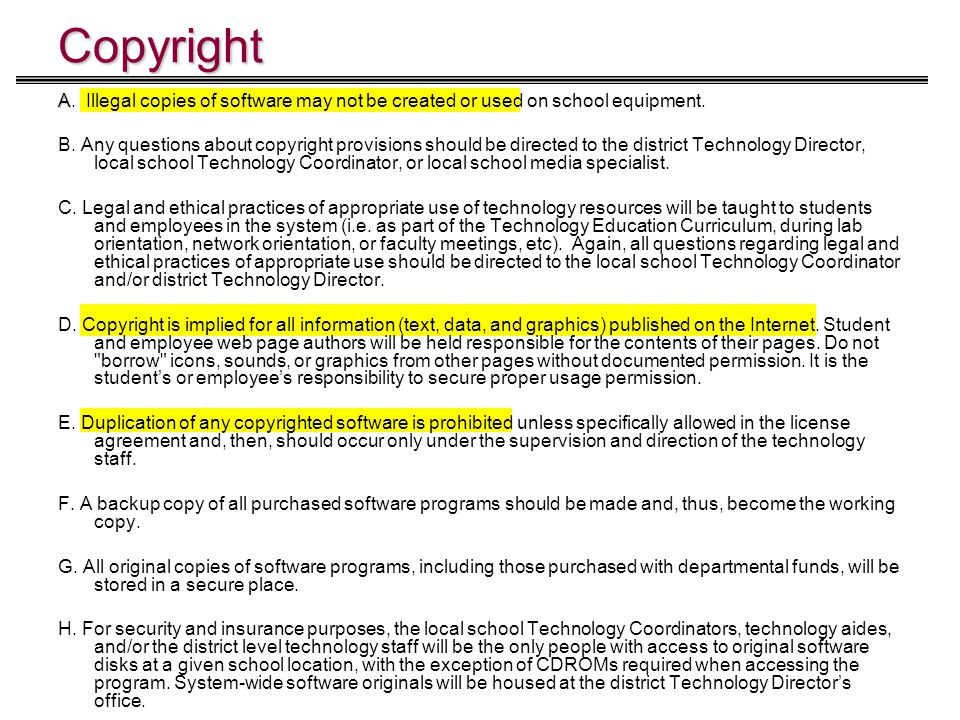 Copyright A A. Illegal copies of software may not be created or used on school equipment. B. Any questions about copyright provisions should be direct