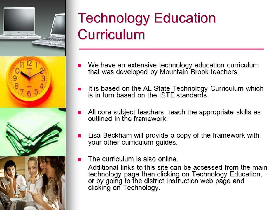 Technology Education Curriculum We have an extensive technology education curriculum that was developed by Mountain Brook teachers.