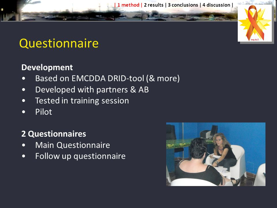 Questionnaire Development Based on EMCDDA DRID-tool (& more) Developed with partners & AB Tested in training session Pilot 2 Questionnaires Main Questionnaire Follow up questionnaire | 1 method | 2 results | 3 conclusions | 4 discussion |