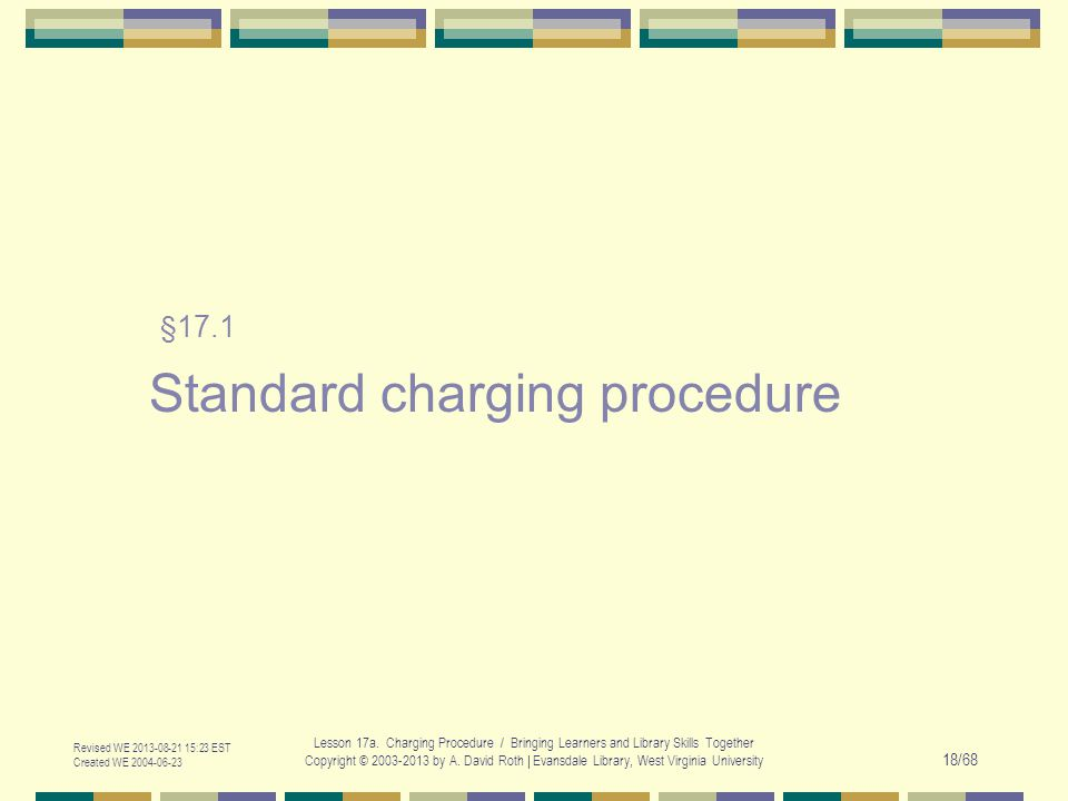 Revised WE 2013-08-21 15:23 EST Created WE 2004-06-23 Lesson 17a. Charging Procedure / Bringing Learners and Library Skills Together Copyright © 2003-