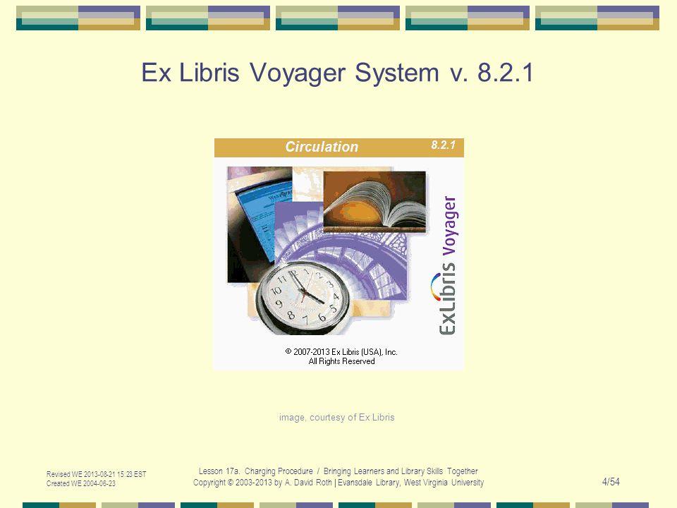 Ex Libris Voyager System v. 8.2.1 Revised WE 2013-08-21 15:23 EST Created WE 2004-06-23 Lesson 17a.