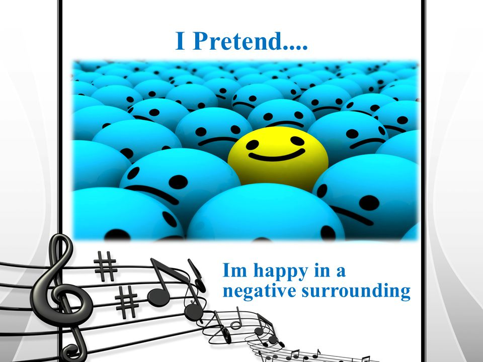 I Pretend.... Im happy in a negative surrounding