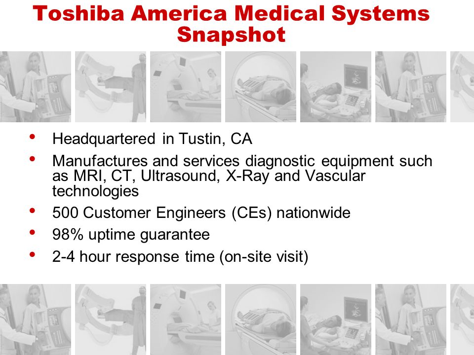 Toshiba America Medical Systems Snapshot Headquartered in Tustin, CA Manufactures and services diagnostic equipment such as MRI, CT, Ultrasound, X-Ray
