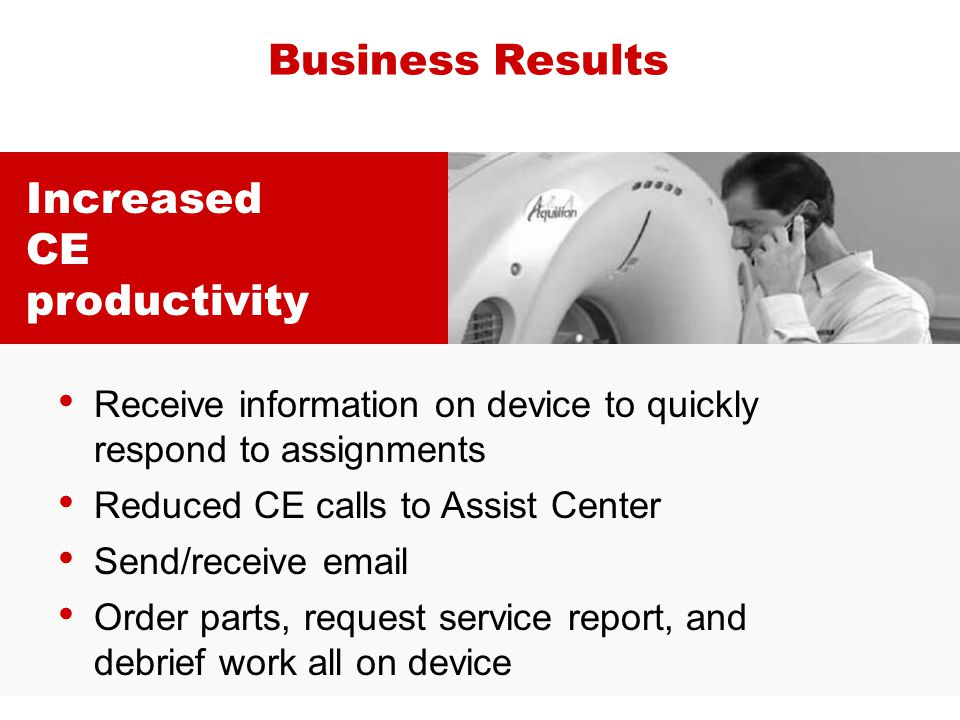 Increased CE productivity Business Results Receive information on device to quickly respond to assignments Reduced CE calls to Assist Center Send/rece