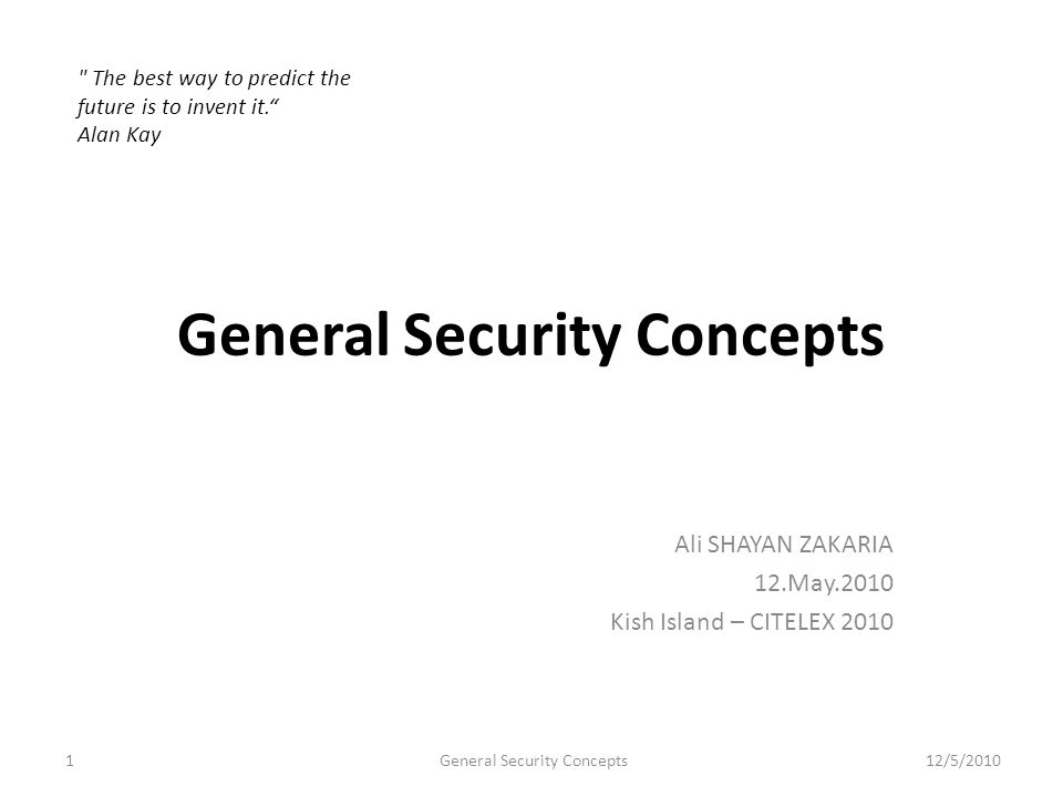 General Security Concepts Ali SHAYAN ZAKARIA 12.May.2010 Kish Island – CITELEX 2010