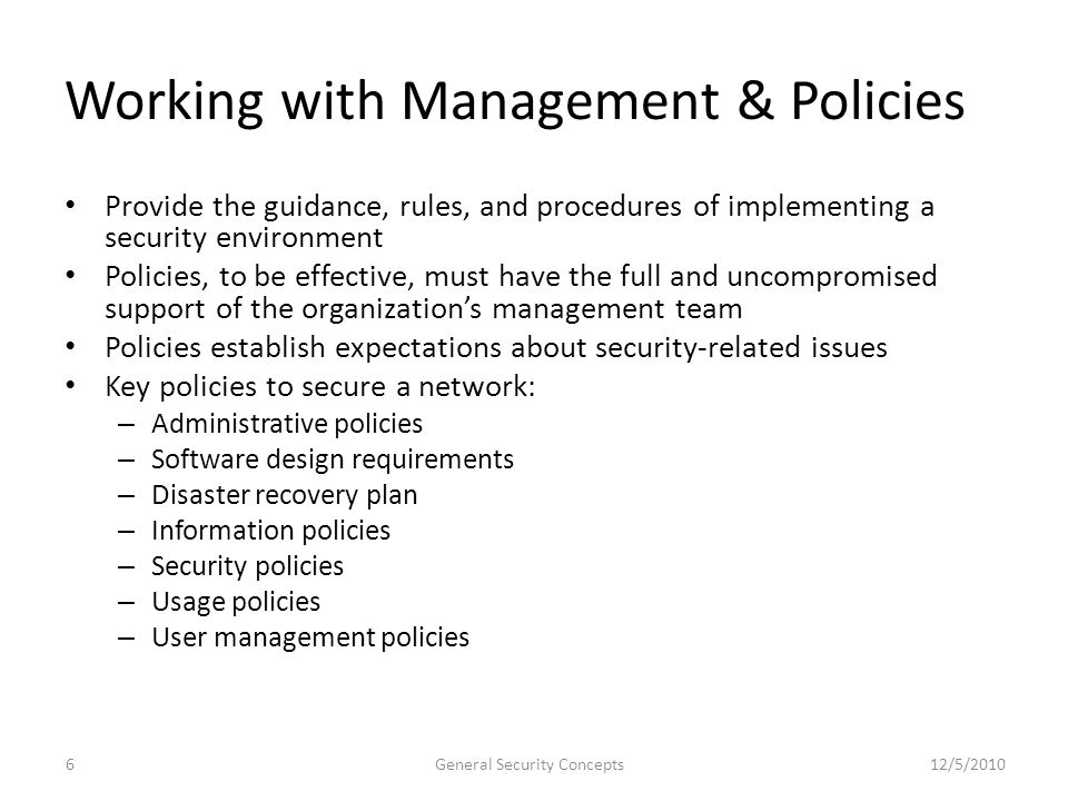 Working with Management & Policies Provide the guidance, rules, and procedures of implementing a security environment Policies, to be effective, must